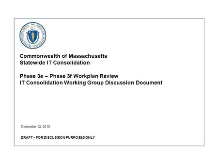 Commonwealth of Massachusetts Statewide IT Consolidation Phase 3e – Phase 3f Workplan Review IT Consolidation Working Group Discussion Document December.