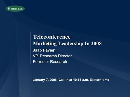 Teleconference Marketing Leadership In 2008 Jaap Favier VP, Research Director Forrester Research January 7, Call in at 10:55 a.m. Eastern time.
