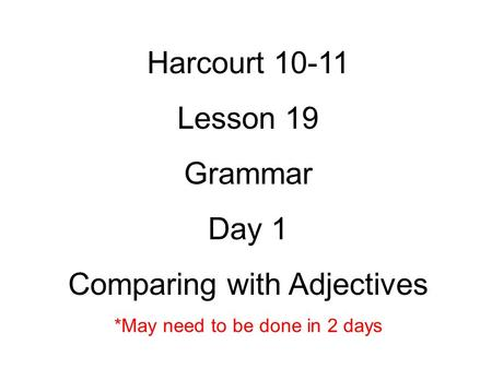 Harcourt Lesson 19 Grammar Day 1 Comparing with Adjectives *May need to be done in 2 days.