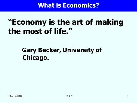 "11/22/2016Ch 1.11 ""Economy is the art of making the most of life."" Gary Becker, University of Chicago. What is Economics?"