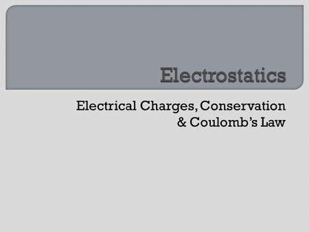 Electrical Charges, Conservation & Coulomb's Law.