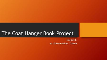 The Coat Hanger Book Project -English II, Mr. Elmore and Ms. Thorne.
