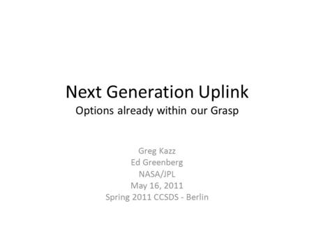 Next Generation Uplink Options already within our Grasp Greg Kazz Ed Greenberg NASA/JPL May 16, 2011 Spring 2011 CCSDS - Berlin.