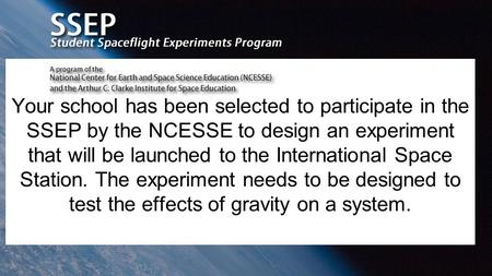 Your school has been selected to participate in the SSEP by the NCESSE to design an experiment that will be launched to the International Space Station.