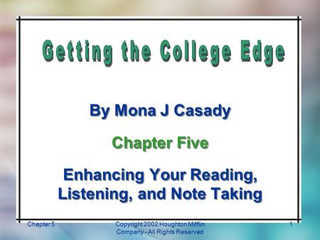 Chapter 5Copyright 2002 Houghton Mifflin Company - All Rights Reserved 1 By Mona J Casady Chapter Five Enhancing Your Reading, Listening, and Note Taking.