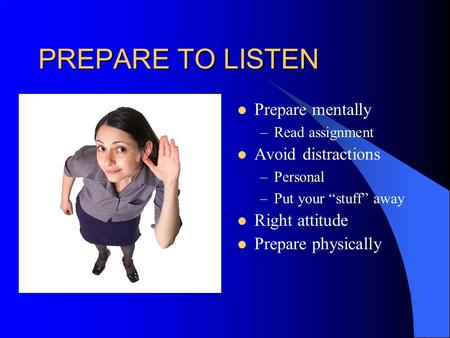 "PREPARE TO LISTEN Prepare mentally –Read assignment Avoid distractions –Personal –Put your ""stuff"" away Right attitude Prepare physically."