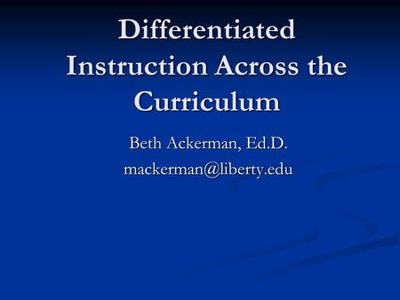 Differentiated Instruction Across the Curriculum Beth Ackerman, Ed.D.
