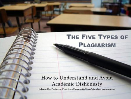T HE F IVE T YPES OF P LAGIARISM How to Understand and Avoid Academic Dishonesty Adapted by Professor Foss from Theresa Waliezer's in-class presentation.