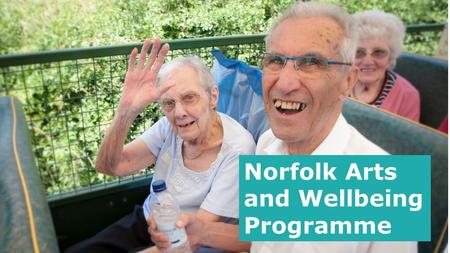 Norfolk Arts and Wellbeing Programme. A major arts and well-being Action Research project across Norfolk to support local arts organisations to pilot.