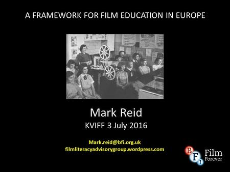 Mark Reid KVIFF 3 July 2016 filmliteracyadvisorygroup.wordpress.com A FRAMEWORK FOR FILM EDUCATION IN EUROPE.