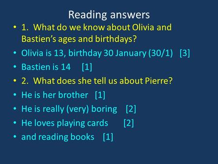 Reading answers 1. What do we know about Olivia and Bastien's ages and birthdays? Olivia is 13, birthday 30 January (30/1) [3] Bastien is 14 [1] 2. What.