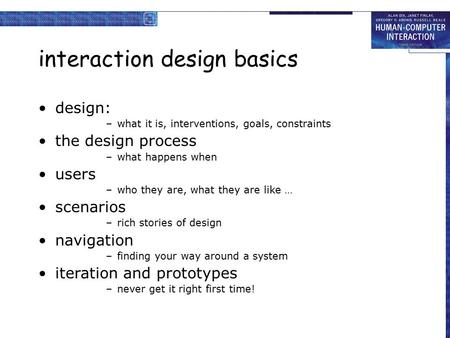 Interaction design basics design: –what it is, interventions, goals, constraints the design process –what happens when users –who they are, what they are.