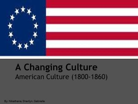 A Changing Culture American Culture ( ) By: Nikethana, Sherilyn, Gabrielle.