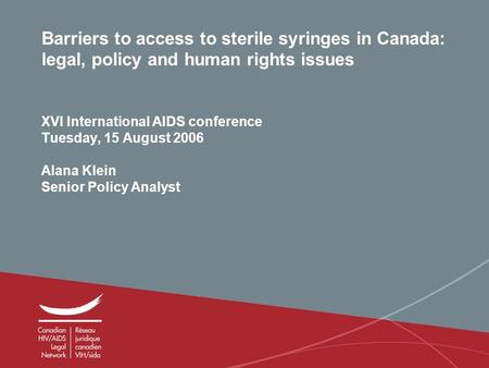 1 Barriers to access to sterile syringes in Canada: legal, policy and human rights issues XVI International AIDS conference Tuesday, 15 August 2006 Alana.