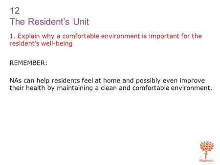 12 The Resident's Unit 1. Explain why a comfortable environment is important for the resident's well-being REMEMBER: NAs can help residents feel at home.
