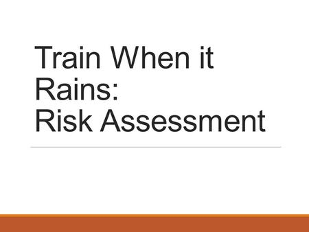 Train When it Rains: Risk Assessment. What is Risk Assessment? Risk assessment is the process of recognizing possible harm from exposures which could.