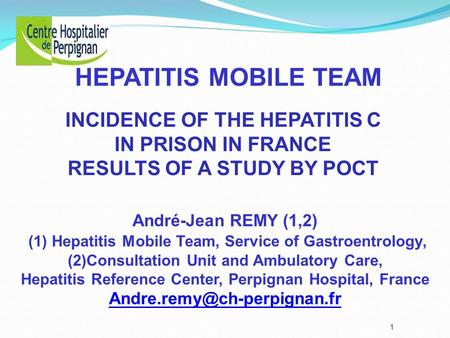 André-Jean REMY (1,2) (1) Hepatitis Mobile Team, Service of Gastroentrology, (2)Consultation Unit and Ambulatory Care, Hepatitis Reference Center, Perpignan.