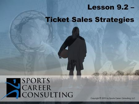 Lesson 9.2 – Ticket Sales Strategies Copyright © 2015 by Sports Career Consulting, LLC.