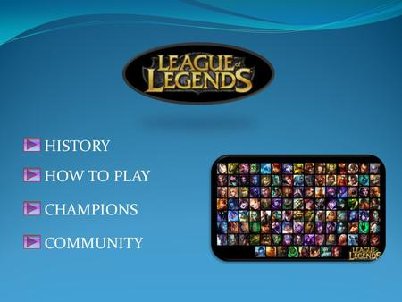 HISTORY HOW TO PLAY CHAMPIONS COMMUNITY. League of Legends (LoL) is a multiplayer battle arena video game developed and published by Riot Games for Microsoft.