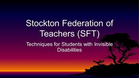 Techniques for Students with Invisible Disabilities Stockton Federation of Teachers (SFT)