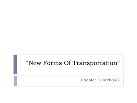 """New Forms Of Transportation"" Chapter 12 section 2."