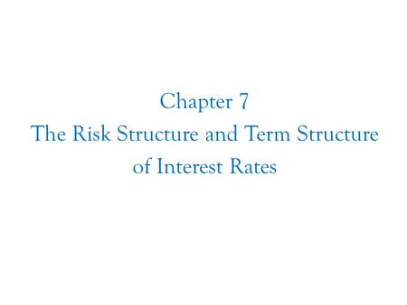 Chapter Seven Chapter 7 The Risk Structure and Term Structure of Interest Rates.