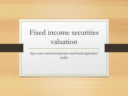 Fixed income securities valuation Spot rates and forward rates and bond equivalent yields 1.