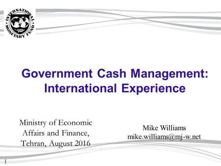 1 Government Cash Management: International Experience Ministry of Economic Affairs and Finance, Tehran, August 2016 Mike Williams