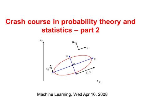 Crash course in probability theory and statistics – part 2 Machine Learning, Wed Apr 16, 2008.