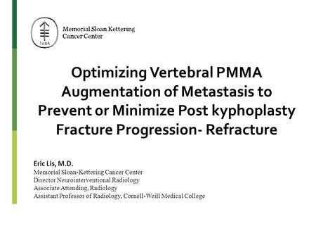 Optimizing Vertebral PMMA Augmentation of Metastasis to Prevent or Minimize Post kyphoplasty Fracture Progression- Refracture Eric Lis, M.D. Memorial Sloan-Kettering.