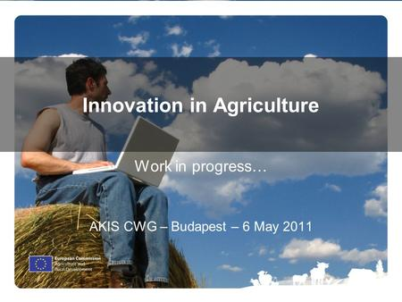 1 Innovation in Agriculture Work in progress… AKIS CWG – Budapest – 6 May 2011.