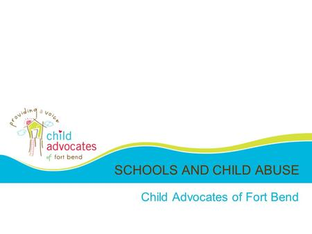 SCHOOLS AND CHILD ABUSE Child Advocates of Fort Bend.