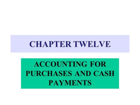 CHAPTER TWELVE ACCOUNTING FOR PURCHASES AND CASH PAYMENTS.