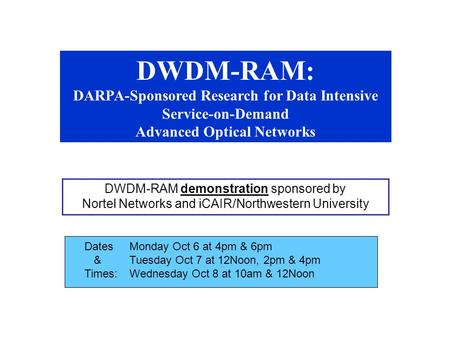 DWDM-RAM: DARPA-Sponsored Research for Data Intensive Service-on-Demand Advanced Optical Networks DWDM-RAM demonstration sponsored by Nortel Networks and.