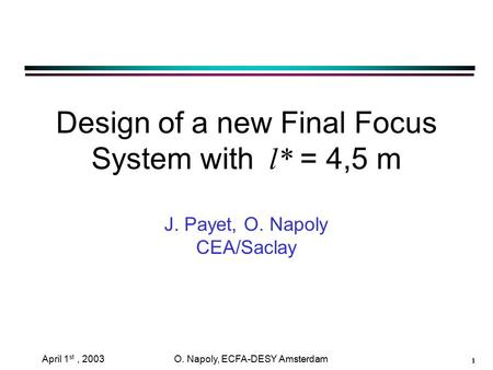 1 April 1 st, 2003 O. Napoly, ECFA-DESY Amsterdam Design of a new Final Focus System with l* = 4,5 m J. Payet, O. Napoly CEA/Saclay.