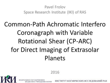Pavel Frolov Space Research Institute (IKI) of RAS Common-Path Achromatic Interfero Coronagraph with Variable Rotational Shear (CP-ARC) for Direct Imaging.
