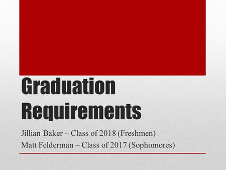 Graduation Requirements Jillian Baker – Class of 2018 (Freshmen) Matt Felderman – Class of 2017 (Sophomores)