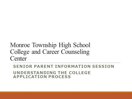 Monroe Township High School College and Career Counseling Center SENIOR PARENT INFORMATION SESSION UNDERSTANDING THE COLLEGE APPLICATION PROCESS.