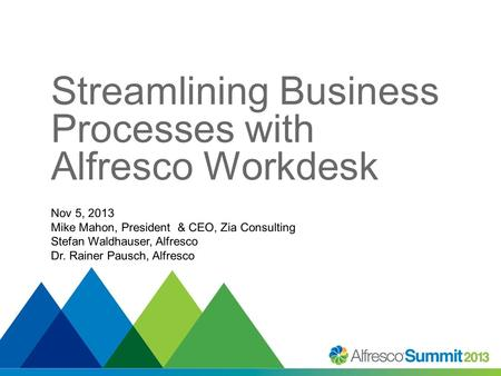 Streamlining Business Processes with Alfresco Workdesk Nov 5, 2013 Mike Mahon, President & CEO, Zia Consulting Stefan Waldhauser, Alfresco Dr. Rainer Pausch,