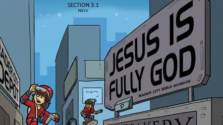 SECTION 3.1 NKJV 1. Jesus Christ is both God and the Son of God. While Jesus was on earth, He showed people what His Father, God, is like and did things.
