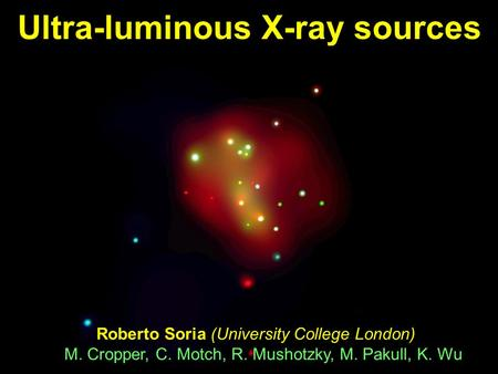 Ultra-luminous X-ray sources Roberto Soria (University College London) M. Cropper, C. Motch, R. Mushotzky, M. Pakull, K. Wu.