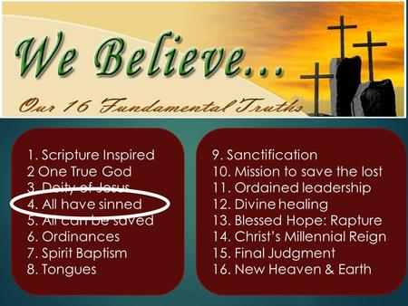 1. Scripture Inspired 2 One True God 3. Deity of Jesus 4. All have sinned 5. All can be saved 6. Ordinances 7. Spirit Baptism 8. Tongues 9. Sanctification.