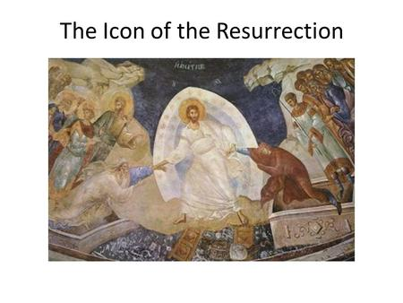 "The Icon of the Resurrection. An Icon is an image of God's likeness, or in some way, a reflection of God's spirit eg. a saint is an ""icon"", or image,"