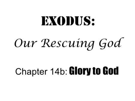 Exodus: Chapter 14b: Glory to God Our Rescuing God.