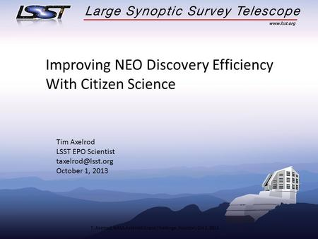 T. Axelrod, NASA Asteroid Grand Challenge, Houston, Oct 1, 2013 Improving NEO Discovery Efficiency With Citizen Science Tim Axelrod LSST EPO Scientist.