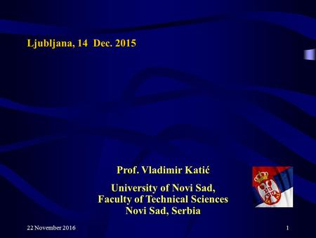 22 November Ljubljana, 14 Dec Prof. Vladimir Katić University of Novi Sad, Faculty of Technical Sciences Novi Sad, Serbia.