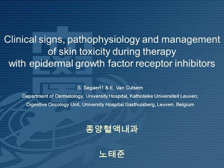 Clinical signs, pathophysiology and management of skin toxicity during therapy with epidermal growth factor receptor inhibitors 종양혈액내과 노태준 S. Segaert1.
