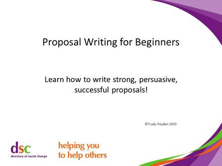Proposal Writing for Beginners Learn how to write strong, persuasive, successful proposals! ©Trudy Hayden 2015.