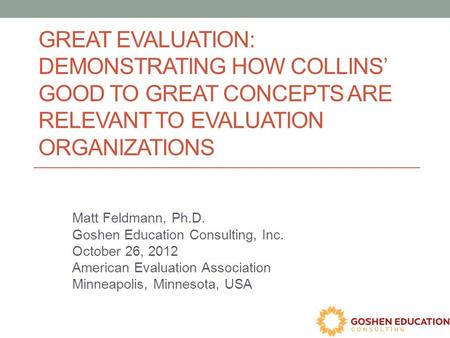 GREAT EVALUATION: DEMONSTRATING HOW COLLINS' GOOD TO GREAT CONCEPTS ARE RELEVANT TO EVALUATION ORGANIZATIONS Matt Feldmann, Ph.D. Goshen Education Consulting,