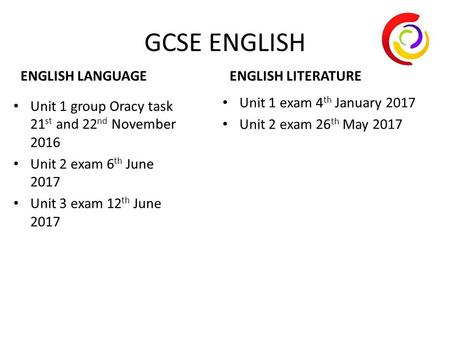 GCSE ENGLISH ENGLISH LANGUAGE Unit 1 group Oracy task 21 st and 22 nd November 2016 Unit 2 exam 6 th June 2017 Unit 3 exam 12 th June 2017 ENGLISH LITERATURE.
